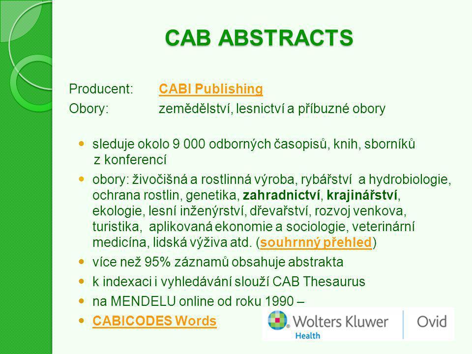 CAB ABSTRACTS Producent:CABI PublishingCABI Publishing Obory:zemědělství, lesnictví a příbuzné obory sleduje okolo 9 000 odborných časopisů, knih, sborníků z konferencí obory: živočišná a rostlinná výroba, rybářství a hydrobiologie, ochrana rostlin, genetika, zahradnictví, krajinářství, ekologie, lesní inženýrství, dřevařství, rozvoj venkova, turistika, aplikovaná ekonomie a sociologie, veterinární medicína, lidská výživa atd.