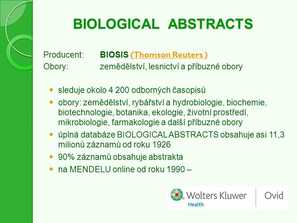 BIOLOGICAL ABSTRACTS Producent:BIOSIS (Thomson Reuters )Thomson Reuters Obory:zemědělství, lesnictví a příbuzné obory sleduje okolo 4 200 odborných časopisů obory: zemědělství, rybářství a hydrobiologie, biochemie, biotechnologie, botanika, ekologie, životní prostředí, mikrobiologie, farmakologie a další příbuzné obory úplná databáze BIOLOGICAL ABSTRACTS obsahuje asi 11,3 milionů záznamů od roku 1926 90% záznamů obsahuje abstrakta na MENDELU online od roku 1990 –