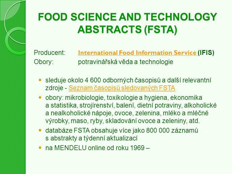 FOOD SCIENCE AND TECHNOLOGY ABSTRACTS (FSTA) Producent: International Food Information Service (IFIS) International Food Information Service Obory:potravinářská věda a technologie sleduje okolo 4 600 odborných časopisů a další relevantní zdroje - Seznam časopisů sledovaných FSTASeznam časopisů sledovaných FSTA obory: mikrobiologie, toxikologie a hygiena, ekonomika a statistika, strojírenství, balení, dietní potraviny, alkoholické a nealkoholické nápoje, ovoce, zelenina, mléko a mléčné výrobky, maso, ryby, skladování ovoce a zeleniny, atd.