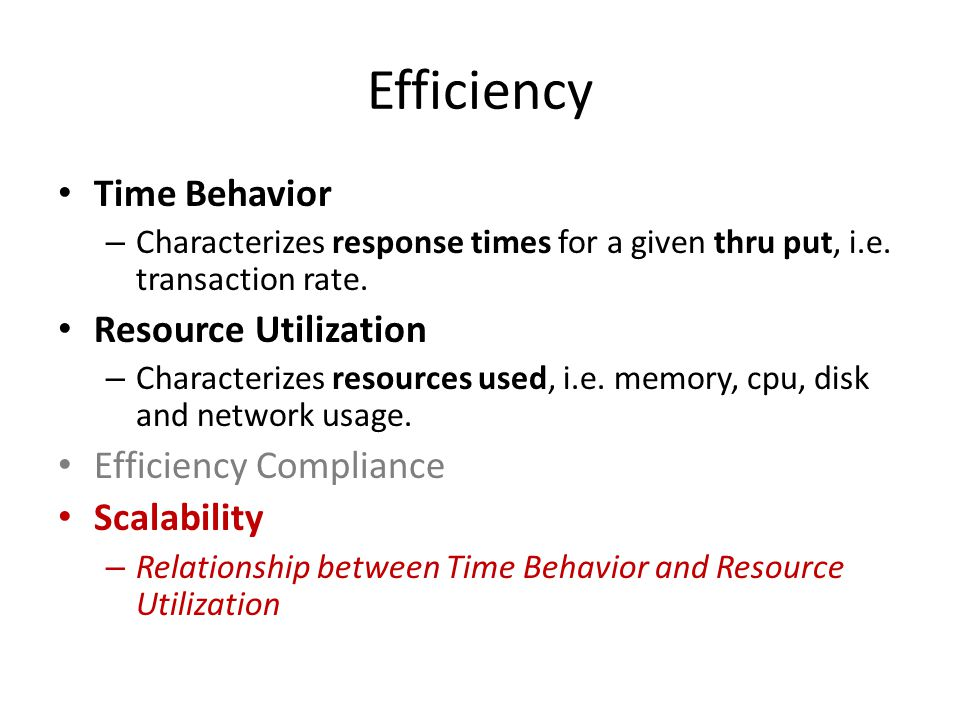 Efficiency Time Behavior – Characterizes response times for a given thru put, i.e.
