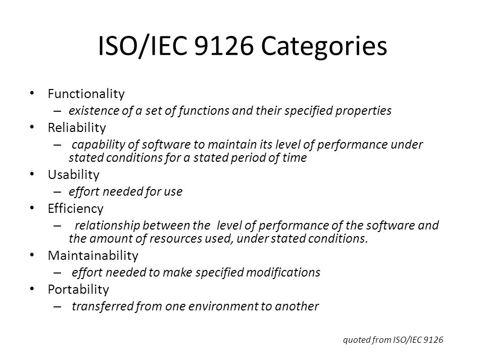 ISO/IEC 9126 Categories Functionality – existence of a set of functions and their specified properties Reliability – capability of software to maintain its level of performance under stated conditions for a stated period of time Usability – effort needed for use Efficiency – relationship between the level of performance of the software and the amount of resources used, under stated conditions.