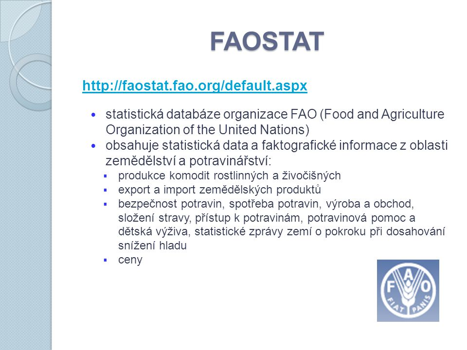 FAOSTAT http://faostat.fao.org/default.aspx statistická databáze organizace FAO (Food and Agriculture Organization of the United Nations) obsahuje sta