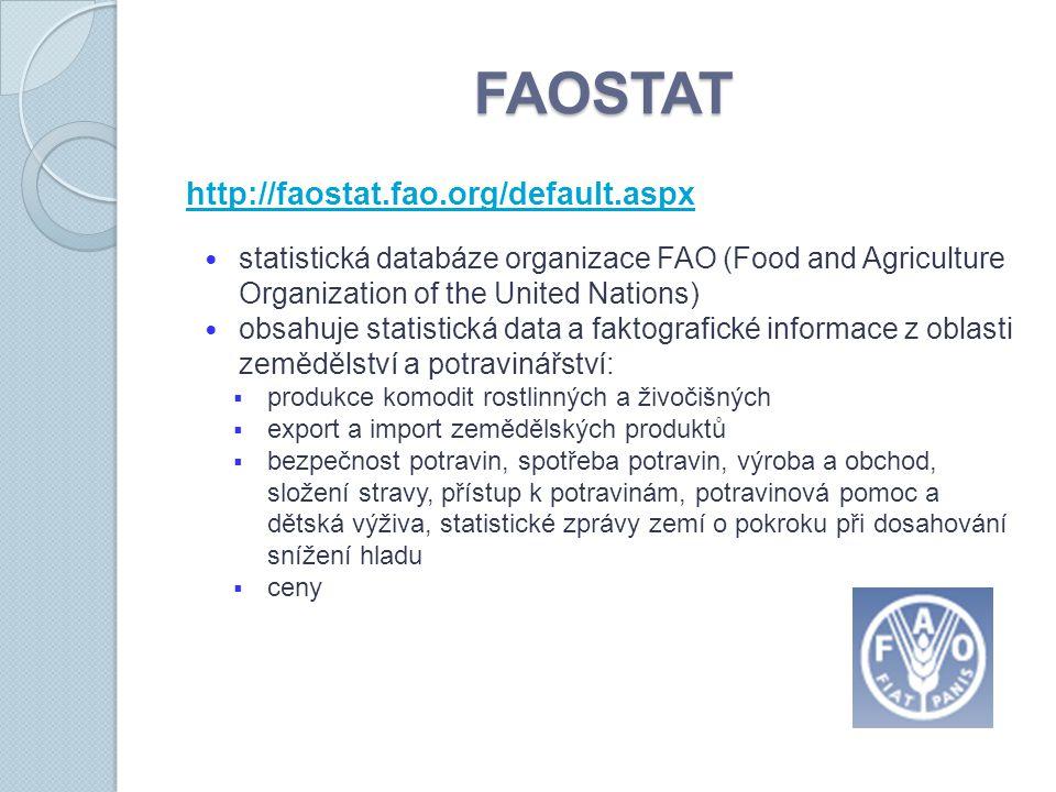 FAOSTAT http://faostat.fao.org/default.aspx statistická databáze organizace FAO (Food and Agriculture Organization of the United Nations) obsahuje statistická data a faktografické informace z oblasti zemědělství a potravinářství:  produkce komodit rostlinných a živočišných  export a import zemědělských produktů  bezpečnost potravin, spotřeba potravin, výroba a obchod, složení stravy, přístup k potravinám, potravinová pomoc a dětská výživa, statistické zprávy zemí o pokroku při dosahování snížení hladu  ceny