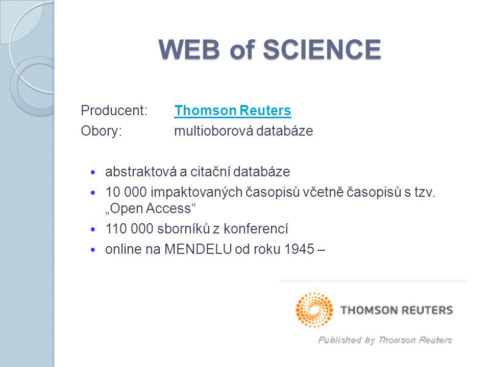 WEB of SCIENCE Producent:Thomson ReutersThomson Reuters Obory:multioborová databáze abstraktová a citační databáze 10 000 impaktovaných časopisů včetn