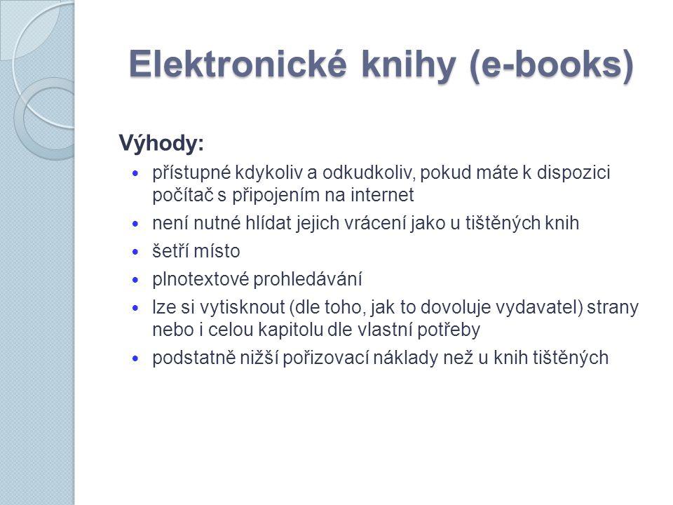 Elektronické knihy (e-books) Výhody: přístupné kdykoliv a odkudkoliv, pokud máte k dispozici počítač s připojením na internet není nutné hlídat jejich vrácení jako u tištěných knih šetří místo plnotextové prohledávání lze si vytisknout (dle toho, jak to dovoluje vydavatel) strany nebo i celou kapitolu dle vlastní potřeby podstatně nižší pořizovací náklady než u knih tištěných