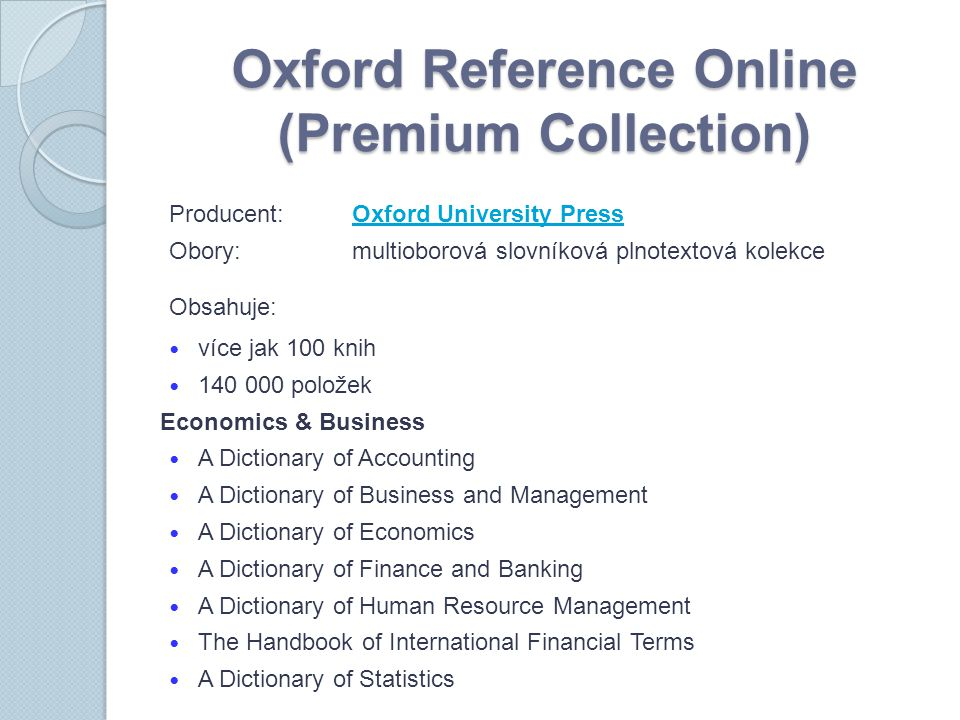 Oxford Reference Online (Premium Collection) Producent:Oxford University PressOxford University Press Obory:multioborová slovníková plnotextová kolekce Obsahuje: více jak 100 knih 140 000 položek Economics & Business A Dictionary of Accounting A Dictionary of Business and Management A Dictionary of Economics A Dictionary of Finance and Banking A Dictionary of Human Resource Management The Handbook of International Financial Terms A Dictionary of Statistics