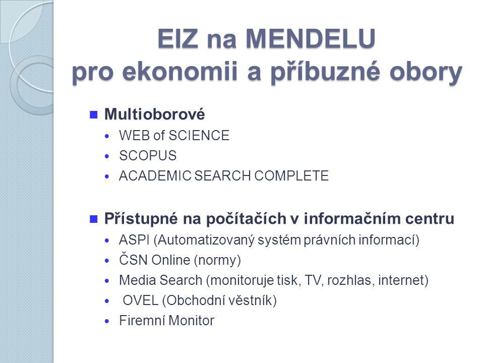 EIZ na MENDELU pro ekonomii a příbuzné obory Multioborové WEB of SCIENCE SCOPUS ACADEMIC SEARCH COMPLETE Přístupné na počítačích v informačním centru ASPI (Automatizovaný systém právních informací) ČSN Online (normy) Media Search (monitoruje tisk, TV, rozhlas, internet) OVEL (Obchodní věstník) Firemní Monitor