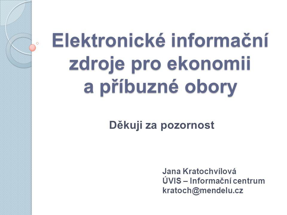 Elektronické informační zdroje pro ekonomii a příbuzné obory Jana Kratochvílová ÚVIS – Informační centrum kratoch@mendelu.cz Děkuji za pozornost