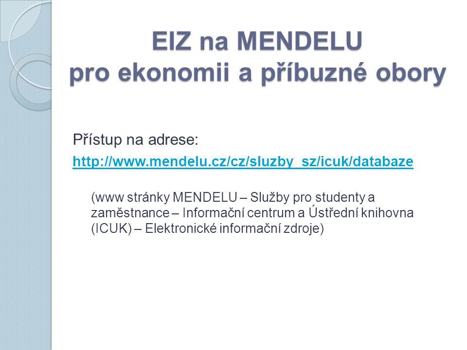 EIZ na MENDELU pro ekonomii a příbuzné obory Přístup na adrese: http://www.mendelu.cz/cz/sluzby_sz/icuk/databaze (www stránky MENDELU – Služby pro studenty a zaměstnance – Informační centrum a Ústřední knihovna (ICUK) – Elektronické informační zdroje)