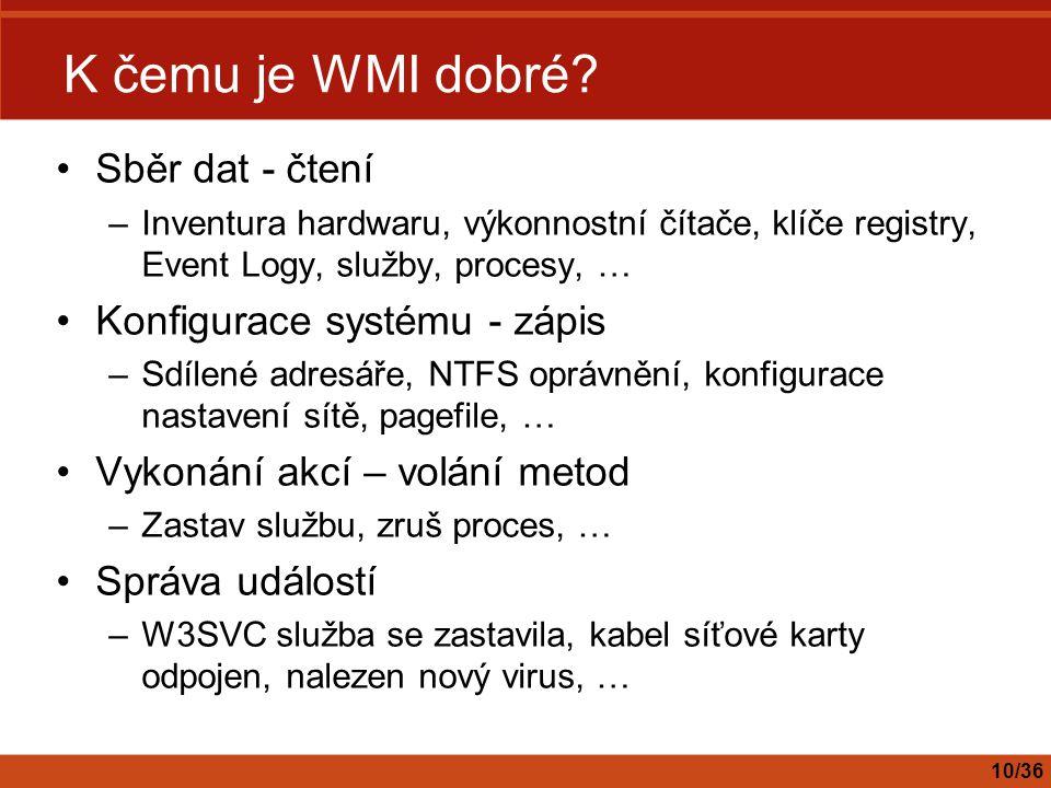 K čemu je WMI dobré? Sběr dat - čtení –Inventura hardwaru, výkonnostní čítače, klíče registry, Event Logy, služby, procesy, … Konfigurace systému - zá