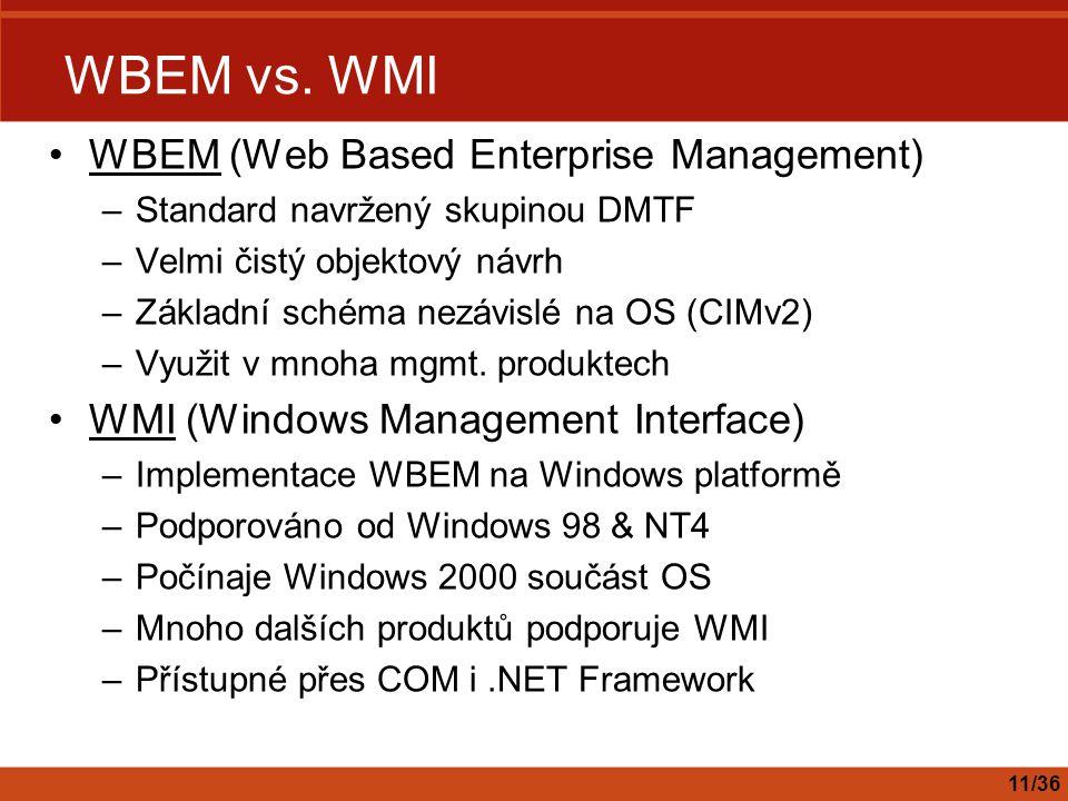 WBEM vs. WMI WBEM (Web Based Enterprise Management) –Standard navržený skupinou DMTF –Velmi čistý objektový návrh –Základní schéma nezávislé na OS (CI