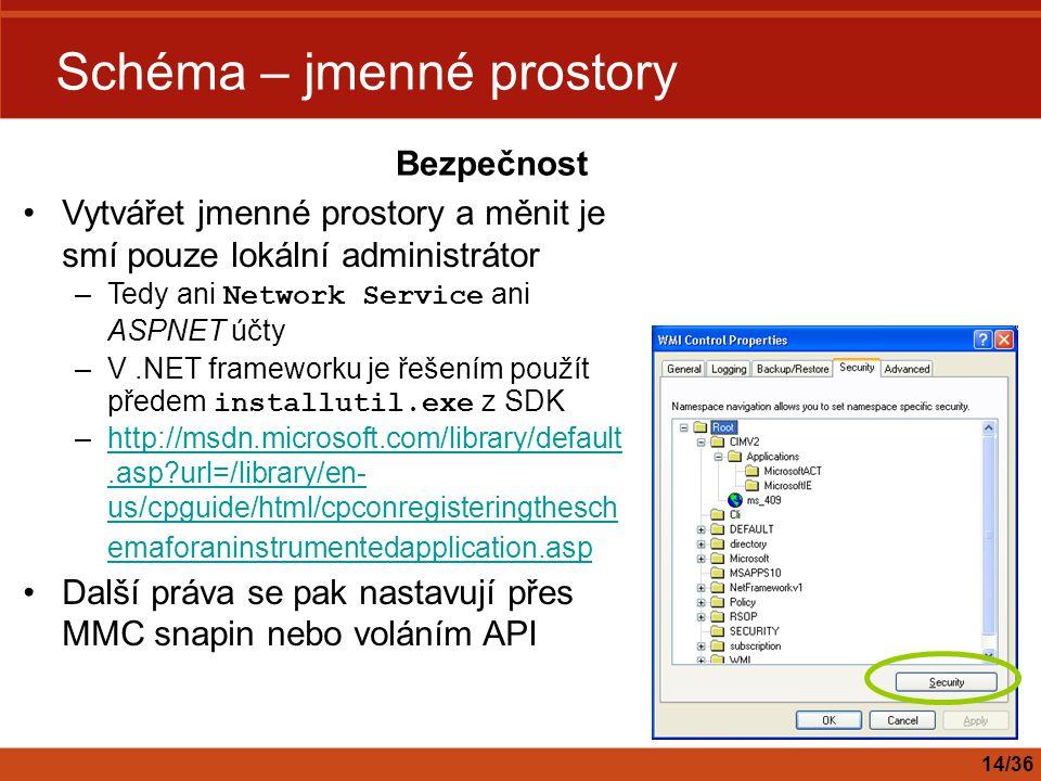 Schéma – jmenné prostory Vytvářet jmenné prostory a měnit je smí pouze lokální administrátor –Tedy ani Network Service ani ASPNET účty –V.NET framewor