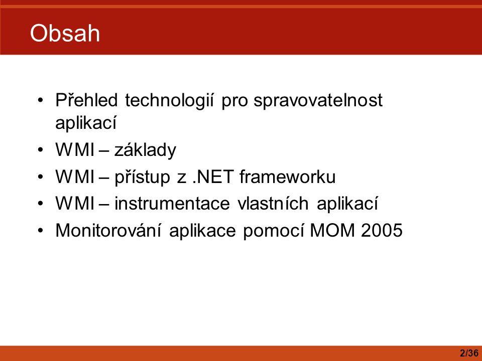 Monitorování a provoz.NET aplikací Aplikace musí být nejenom dobře napsaná, ale i dobře provozovatelná –Monitorování, instrumentace – sledování –Trasování – záznam událostí a chyb v aplikaci –Konfigurovatelnost – nastavení externích parametrů aplikace Na tyto vlastnosti je nutné myslet již při návrhu Dodání těchto funkcí ex-post je obtížné Dobrý objektový návrh vše zjednodušuje 3/36