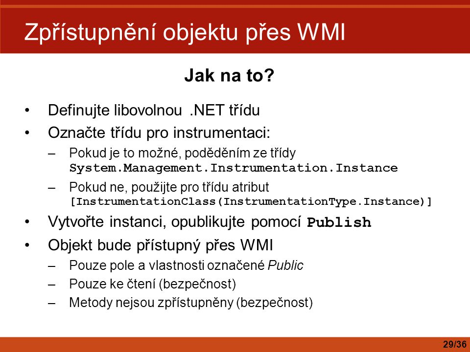 Zpřístupnění objektu přes WMI Definujte libovolnou.NET třídu Označte třídu pro instrumentaci: –Pokud je to možné, poděděním ze třídy System.Management