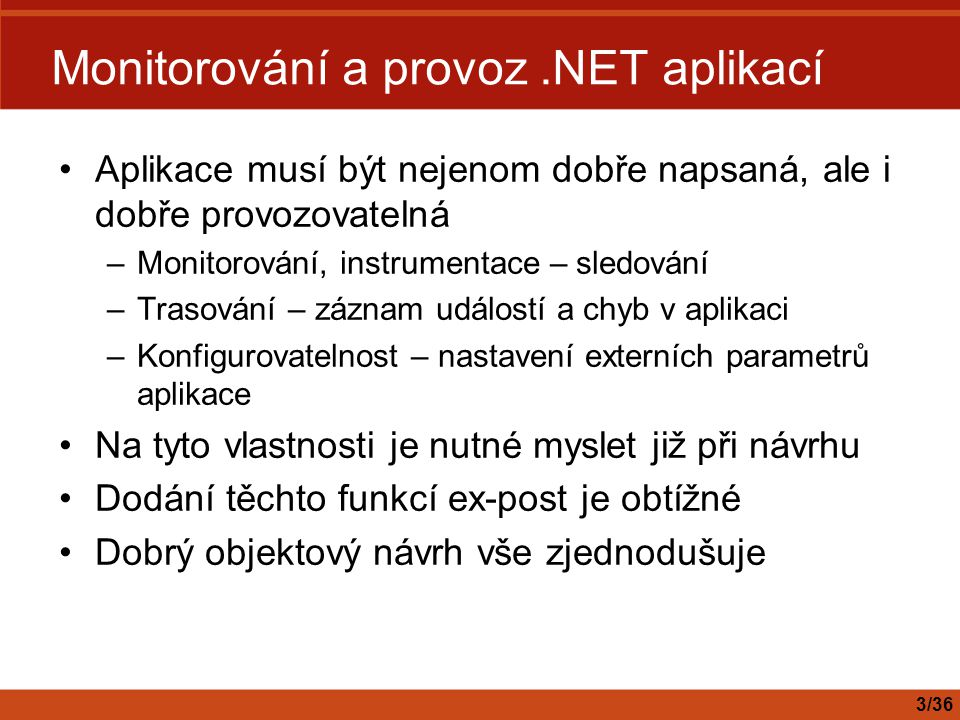 Schéma – jmenné prostory Vytvářet jmenné prostory a měnit je smí pouze lokální administrátor –Tedy ani Network Service ani ASPNET účty –V.NET frameworku je řešením použít předem installutil.exe z SDK –http://msdn.microsoft.com/library/default.asp?url=/library/en- us/cpguide/html/cpconregisteringthesch emaforaninstrumentedapplication.asphttp://msdn.microsoft.com/library/default.asp?url=/library/en- us/cpguide/html/cpconregisteringthesch emaforaninstrumentedapplication.asp Další práva se pak nastavují přes MMC snapin nebo voláním API 14/36 Bezpečnost