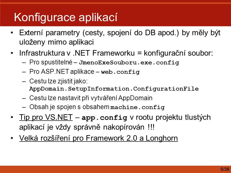 Trace, Debug Velmi podobné statické třídy Výstup diagnostických informací: –Nepodmíněný – Write, WriteLine –Podmíněný – WriteIf, WriteLineIf, Assert Kód, který je volá, se kompiluje pouze tehdy, jsou-li přítomné přepínače DEBUG, TRACE –Je možné nechat i v ostré verzi produktu Liší se určením - konvence je, že: –DEBUG chybí v ostré verzi (je pro vývojáře) –TRACE zůstává v ostré verzi (je pro provozní diagnostiku) Stavební kameny: –Listener – zpracovává události –Switch – abstrahuje konfiguraci 6/36