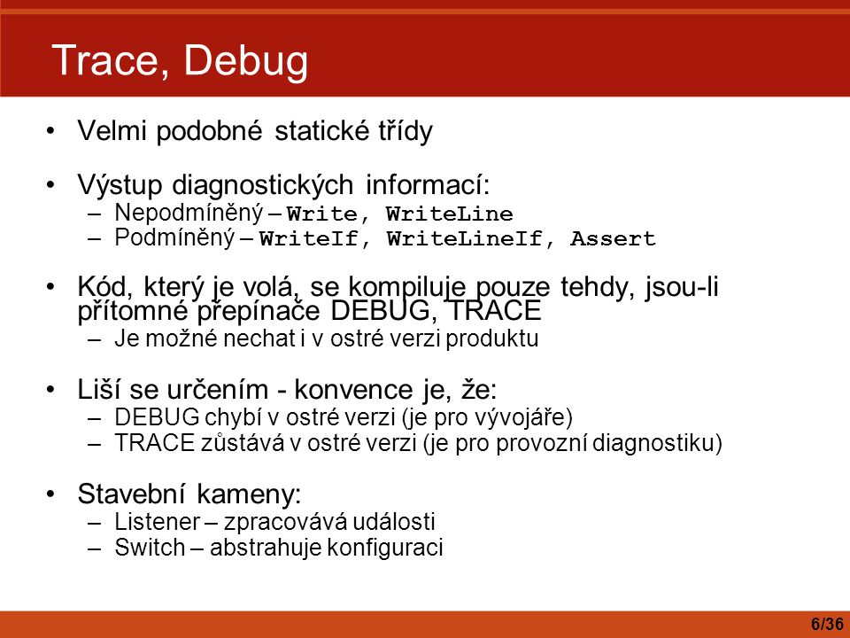 Trace, Debug Velmi podobné statické třídy Výstup diagnostických informací: –Nepodmíněný – Write, WriteLine –Podmíněný – WriteIf, WriteLineIf, Assert K