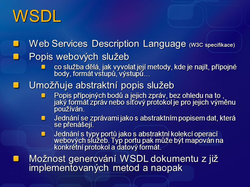 WSDL Web Services Description Language (W3C specifikace) Popis webových služeb co služba dělá, jak vyvolat její metody, kde je najít, přípojné body, formát vstupů, výstupů… Umožňuje abstraktní popis služeb Popis přípojných bodů a jejich zpráv, bez ohledu na to, jaký formát zpráv nebo síťový protokol je pro jejich výměnu používán.