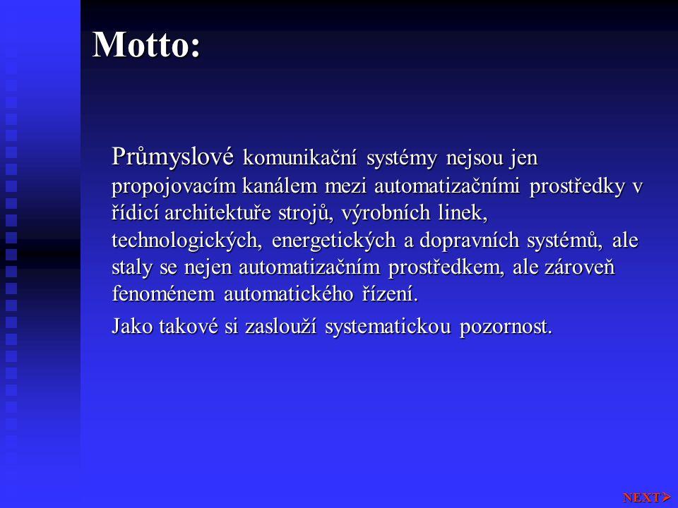 Osnova: Přehled automatizačních prostředků Přehled automatizačních prostředků Průmyslové komunikační systémy v kontextu automatizačních prostředků Průmyslové komunikační systémy v kontextu automatizačních prostředků  Sběrnice v DCS, PLC a IPC orientovaných systémech Rozdělení průmyslových komunikačních systémů, jejich charakteristiky, parametry a oblasti použití Rozdělení průmyslových komunikačních systémů, jejich charakteristiky, parametry a oblasti použití  Strukturalizace průmyslových sběrnic  Standardizační proces, IEC 1158, EN 5O170  Přehled průmyslových komunikačních prostředků Ethernet Ethernet  Průmyslový Ethernet  Norma IEC 61158 NEXT 