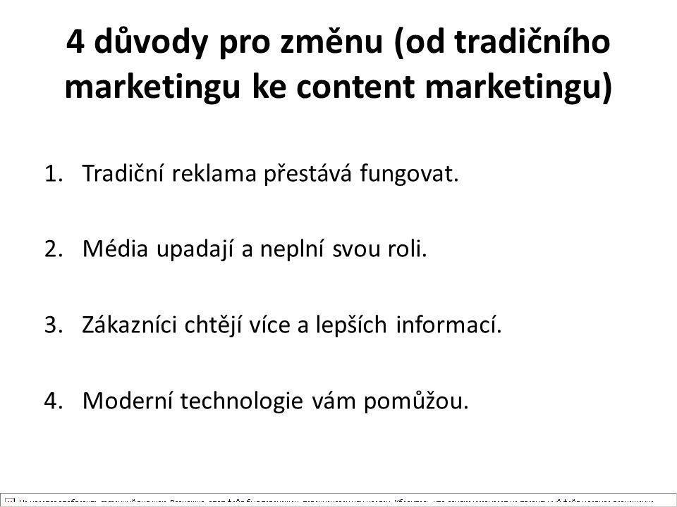 4 důvody pro změnu (od tradičního marketingu ke content marketingu) 1.Tradiční reklama přestává fungovat. 2.Média upadají a neplní svou roli. 3.Zákazn
