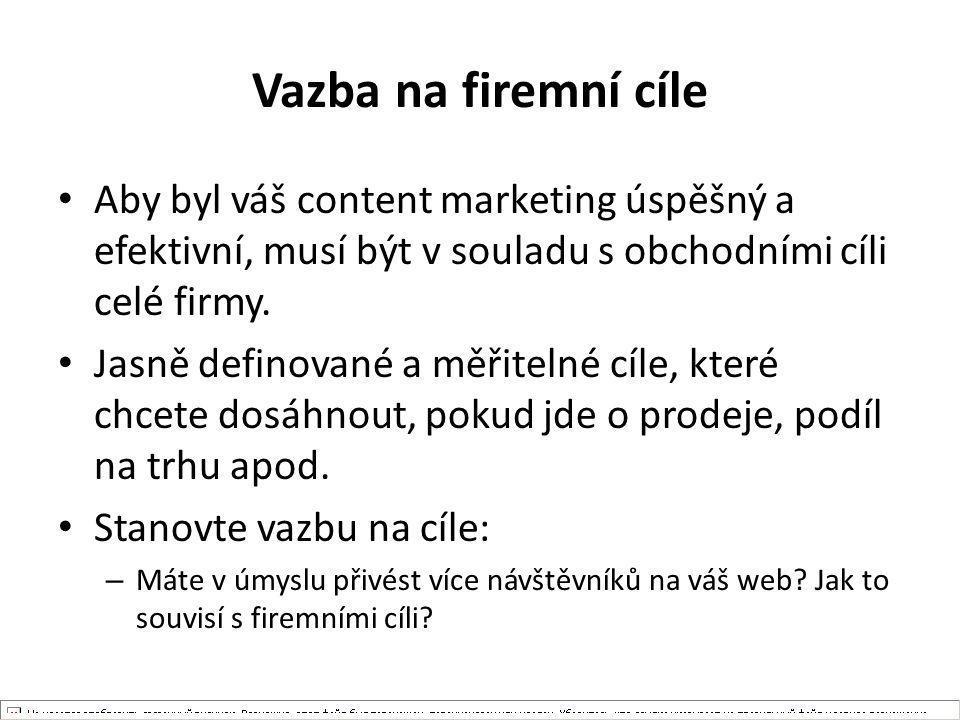 Vazba na firemní cíle Aby byl váš content marketing úspěšný a efektivní, musí být v souladu s obchodními cíli celé firmy. Jasně definované a měřitelné