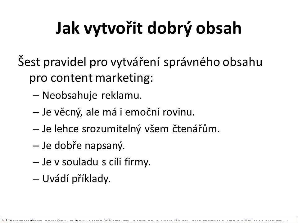 Jak vytvořit dobrý obsah Šest pravidel pro vytváření správného obsahu pro content marketing: – Neobsahuje reklamu. – Je věcný, ale má i emoční rovinu.