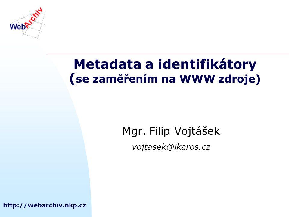 http://webarchiv.nkp.cz Metadata a identifikátory ( se zaměřením na WWW zdroje) Mgr. Filip Vojtášek vojtasek@ikaros.cz