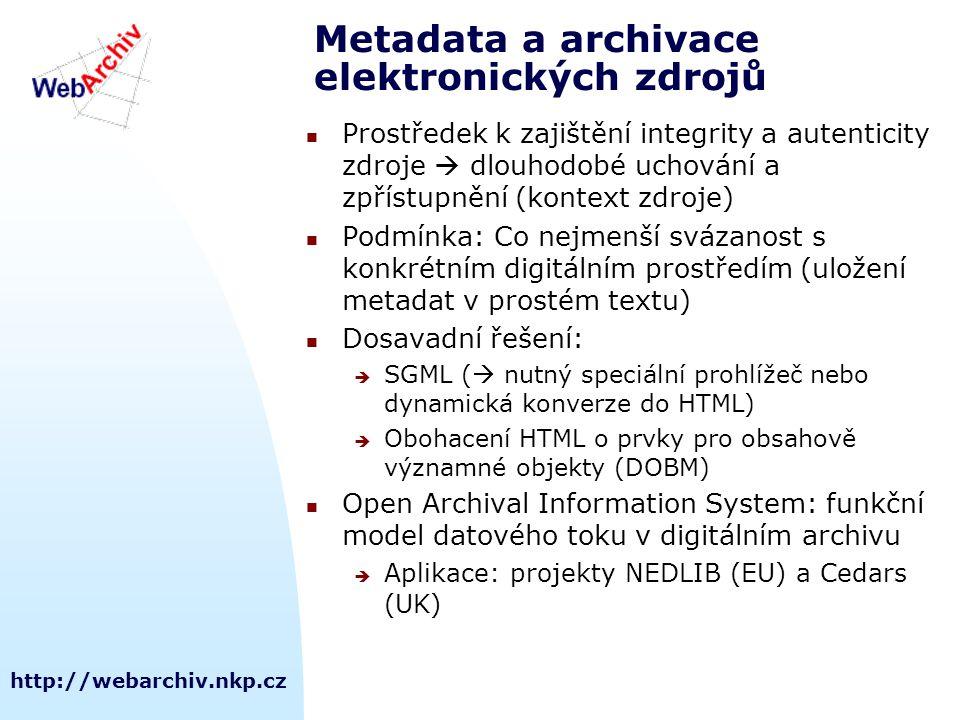http://webarchiv.nkp.cz Metadata a archivace elektronických zdrojů Prostředek k zajištění integrity a autenticity zdroje  dlouhodobé uchování a zpřístupnění (kontext zdroje) Podmínka: Co nejmenší svázanost s konkrétním digitálním prostředím (uložení metadat v prostém textu) Dosavadní řešení:  SGML (  nutný speciální prohlížeč nebo dynamická konverze do HTML)  Obohacení HTML o prvky pro obsahově významné objekty (DOBM) Open Archival Information System: funkční model datového toku v digitálním archivu  Aplikace: projekty NEDLIB (EU) a Cedars (UK)
