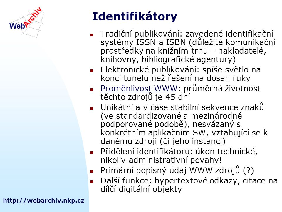 http://webarchiv.nkp.cz Identifikátory Tradiční publikování: zavedené identifikační systémy ISSN a ISBN (důležité komunikační prostředky na knižním trhu – nakladatelé, knihovny, bibliografické agentury) Elektronické publikování: spíše světlo na konci tunelu než řešení na dosah ruky Proměnlivost WWW: průměrná životnost těchto zdrojů je 45 dní Proměnlivost WWW Unikátní a v čase stabilní sekvence znaků (ve standardizované a mezinárodně podporované podobě), nesvázaný s konkrétním aplikačním SW, vztahující se k danému zdroji (či jeho instanci) Přidělení identifikátoru: úkon technické, nikoliv administrativní povahy.