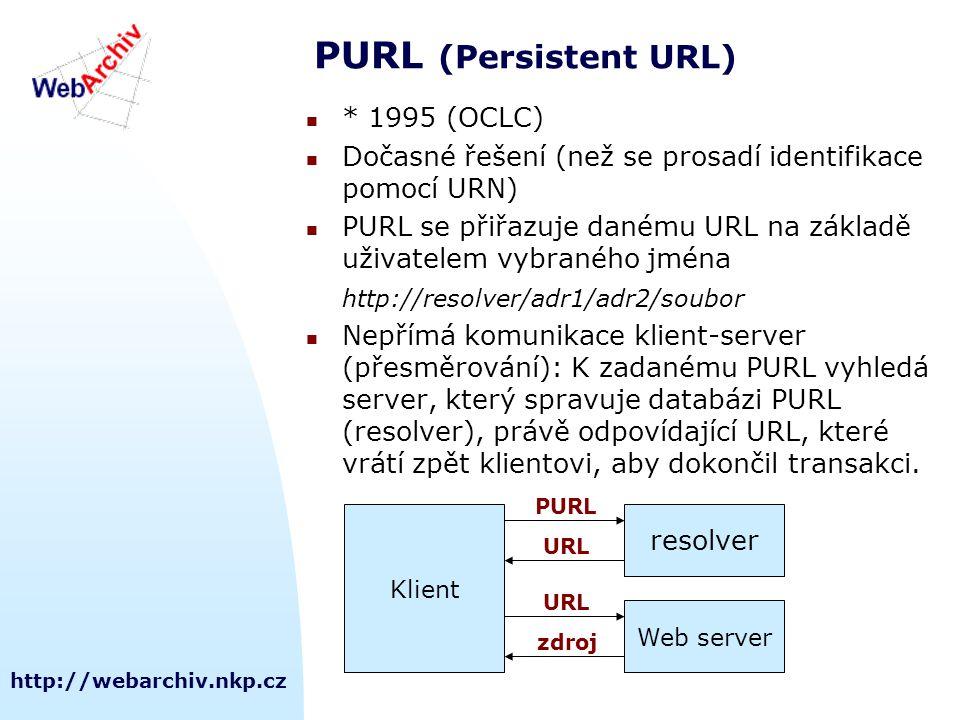 http://webarchiv.nkp.cz PURL (Persistent URL) * 1995 (OCLC) Dočasné řešení (než se prosadí identifikace pomocí URN) PURL se přiřazuje danému URL na základě uživatelem vybraného jména http://resolver/adr1/adr2/soubor Nepřímá komunikace klient-server (přesměrování): K zadanému PURL vyhledá server, který spravuje databázi PURL (resolver), právě odpovídající URL, které vrátí zpět klientovi, aby dokončil transakci.