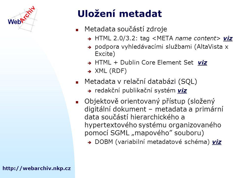 """http://webarchiv.nkp.cz Uložení metadat Metadata součástí zdroje  HTML 2.0/3.2: tag vizviz  podpora vyhledávacími službami (AltaVista x Excite)  HTML + Dublin Core Element Set vizviz  XML (RDF) Metadata v relační databázi (SQL)  redakční publikační systém vizviz Objektově orientovaný přístup (složený digitální dokument – metadata a primární data součástí hierarchického a hypertextového systému organizovaného pomocí SGML """"mapového souboru)  DOBM (variabilní metadatové schéma) vizviz"""