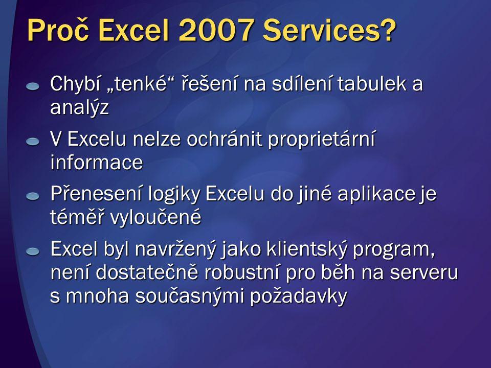 """Proč Excel 2007 Services? Chybí """"tenké"""" řešení na sdílení tabulek a analýz V Excelu nelze ochránit proprietární informace Přenesení logiky Excelu do j"""