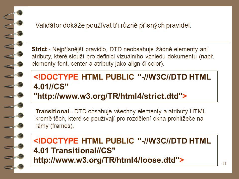 11 Validátor dokáže používat tří různě přísných pravidel: Strict - Nejpřísnější pravidlo, DTD neobsahuje žádné elementy ani atributy, které slouží pro definici vizuálního vzhledu dokumentu (např.