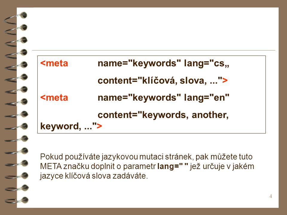 """4 <meta name= keywords lang= cs"""" content= klíčová, slova,... > <meta name= keywords lang= en content= keywords, another, keyword,... > Pokud používáte jazykovou mutaci stránek, pak můžete tuto META značku doplnit o parametr lang= jež určuje v jakém jazyce klíčová slova zadáváte."""
