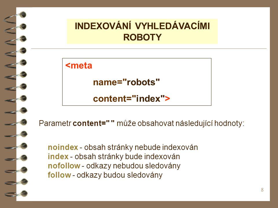 8 INDEXOVÁNÍ VYHLEDÁVACÍMI ROBOTY <meta name= robots content= index > Parametr content= může obsahovat následující hodnoty: noindex - obsah stránky nebude indexován index - obsah stránky bude indexován nofollow - odkazy nebudou sledovány follow - odkazy budou sledovány