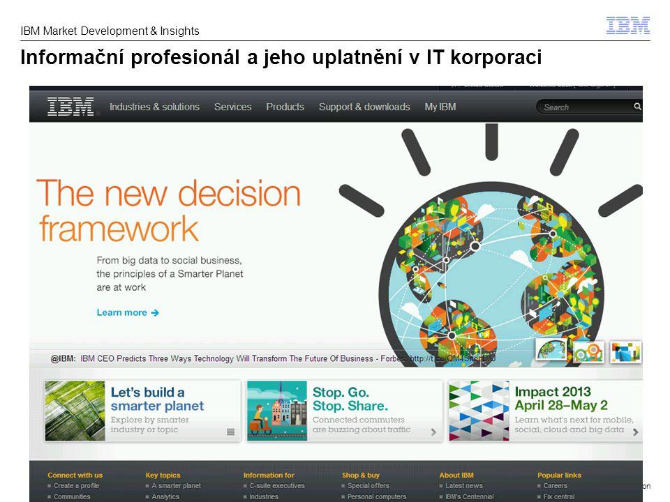 © 2013 IBM Corporation IBM Market Development & Insights Informační profesionál a jeho uplatnění v IT korporaci