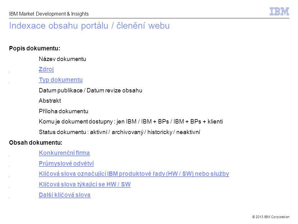 © 2013 IBM Corporation IBM Market Development & Insights Indexace obsahu portálu / členění webu Popis dokumentu: Název dokumentu Zdroj Typ dokumentu D