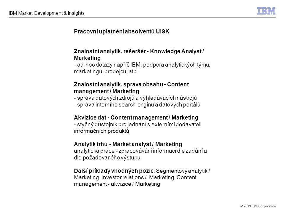 © 2013 IBM Corporation IBM Market Development & Insights Pracovní uplatnění absolventů UISK Znalostní analytik, rešeršér - Knowledge Analyst / Marketi