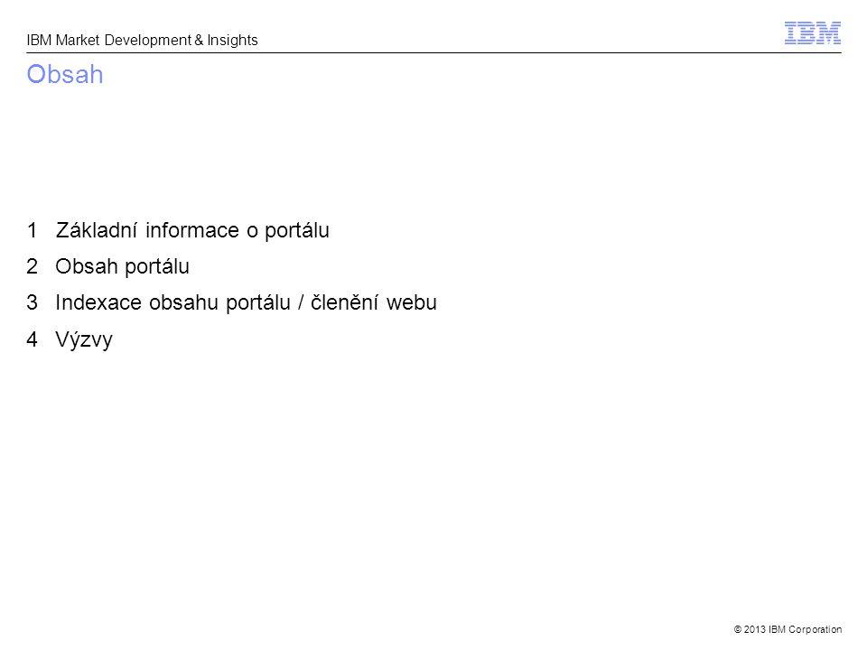 © 2013 IBM Corporation IBM Market Development & Insights Obsah 1 Základní informace o portálu 2Obsah portálu 3Indexace obsahu portálu / členění webu 4