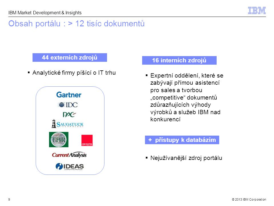 © 2013 IBM Corporation IBM Market Development & Insights  Analytické firmy píšící o IT trhu Obsah portálu : > 12 tisíc dokumentů 9 16 interních zdroj