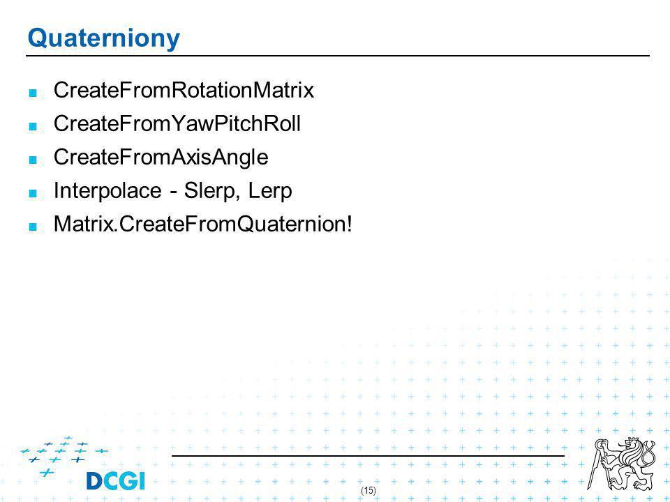 (15) Quaterniony CreateFromRotationMatrix CreateFromYawPitchRoll CreateFromAxisAngle Interpolace - Slerp, Lerp Matrix.CreateFromQuaternion!