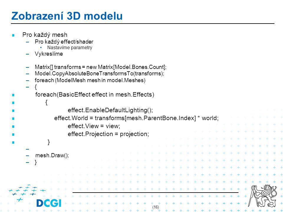(16) Zobrazení 3D modelu Pro každý mesh – –Pro každý effect/shader Nastavíme parametry – –Vykreslíme – –Matrix[] transforms = new Matrix[Model.Bones.C
