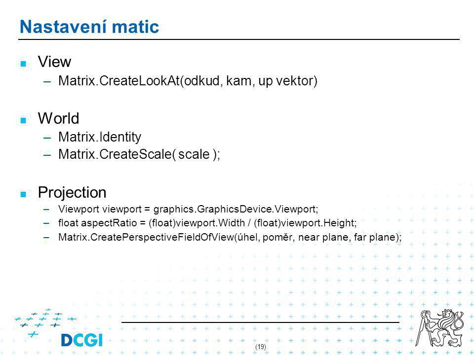 (19) Nastavení matic View – –Matrix.CreateLookAt(odkud, kam, up vektor) World – –Matrix.Identity – –Matrix.CreateScale( scale ); Projection – –Viewport viewport = graphics.GraphicsDevice.Viewport; – –float aspectRatio = (float)viewport.Width / (float)viewport.Height; – –Matrix.CreatePerspectiveFieldOfView(úhel, poměr, near plane, far plane);