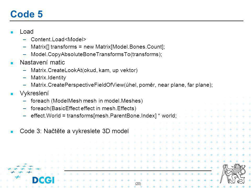 (20) Code 5 Load – –Content.Load – –Matrix[] transforms = new Matrix[Model.Bones.Count]; – –Model.CopyAbsoluteBoneTransformsTo(transforms); Nastavení matic – –Matrix.CreateLookAt(okud, kam, up vektor) – –Matrix.Identity – –Matrix.CreatePerspectiveFieldOfView(úhel, poměr, near plane, far plane); Vykreslení – –foreach (ModelMesh mesh in model.Meshes) – –foreach(BasicEffect effect in mesh.Effects) – –effect.World = transforms[mesh.ParentBone.Index] * world; Code 3: Načtěte a vykreslete 3D model