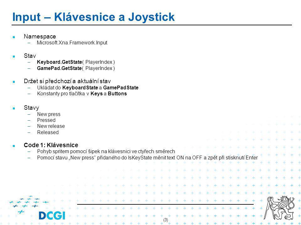 """(3) Input – Klávesnice a Joystick Namespace – –Microsoft.Xna.Framework.Input Stav – –Keyboard.GetState( PlayerIndex ) – –GamePad.GetState( PlayerIndex ) Držet si předchozí a aktuální stav – –Ukládat do KeyboardState a GamePadState – –Konstanty pro tlačítka v Keys a Buttons Stavy – –New press – –Pressed – –New release – –Released Code 1: Klávesnice – –Pohyb spritem pomocí šipek na klávesnici ve ctyřech směrech – –Pomocí stavu """"New press přidaného do IsKeyState měnit text ON na OFF a zpět při stisknutí Enter"""