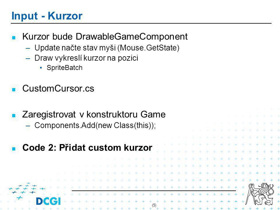 (5) Input - Kurzor Kurzor bude DrawableGameComponent – –Update načte stav myši (Mouse.GetState) – –Draw vykreslí kurzor na pozici SpriteBatch CustomCursor.cs Zaregistrovat v konstruktoru Game – –Components.Add(new Class(this)); Code 2: Přidat custom kurzor