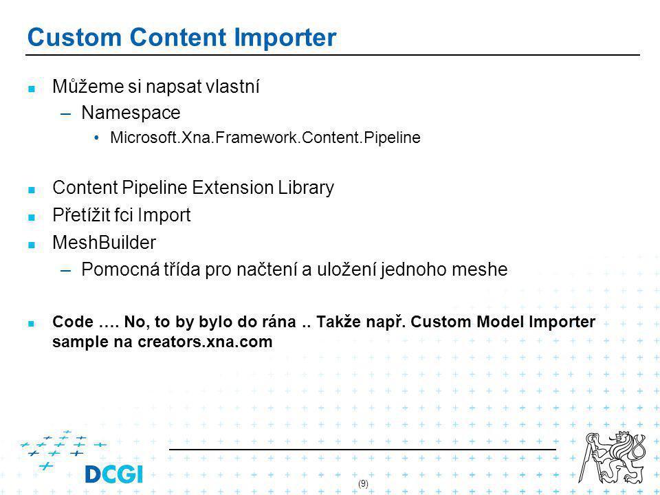 (9) Custom Content Importer Můžeme si napsat vlastní – –Namespace Microsoft.Xna.Framework.Content.Pipeline Content Pipeline Extension Library Přetížit