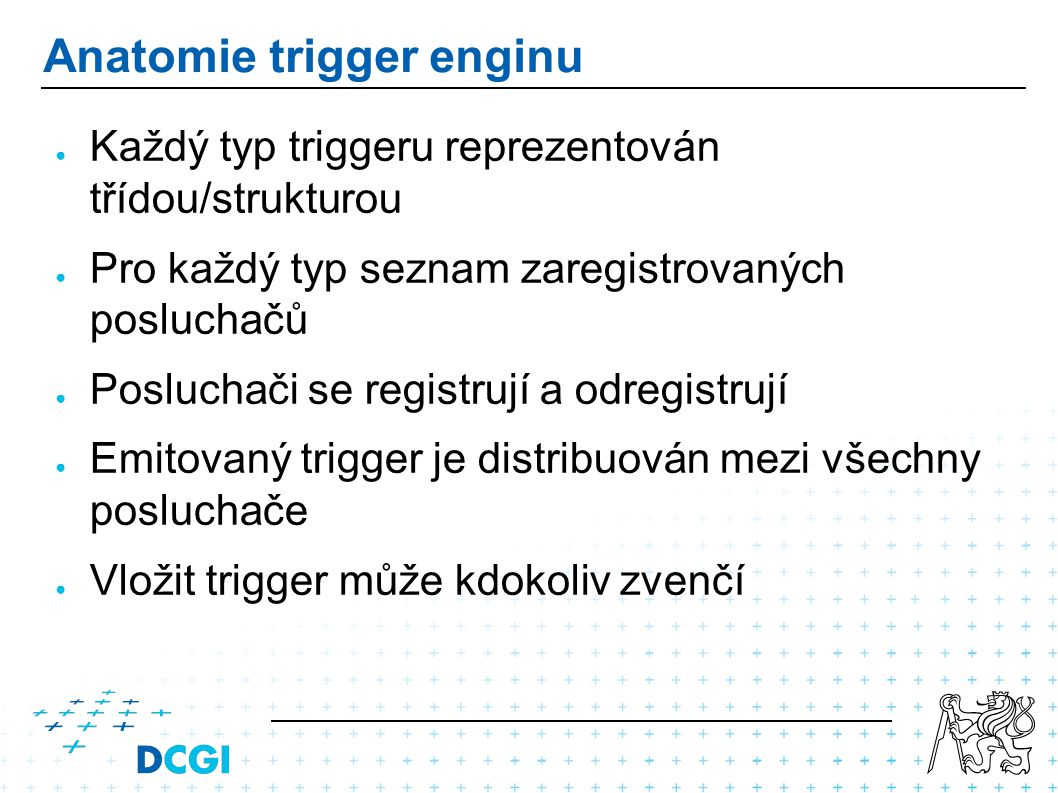 Anatomie trigger enginu ● Každý typ triggeru reprezentován třídou/strukturou ● Pro každý typ seznam zaregistrovaných posluchačů ● Posluchači se registrují a odregistrují ● Emitovaný trigger je distribuován mezi všechny posluchače ● Vložit trigger může kdokoliv zvenčí