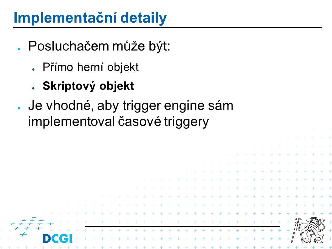 Implementační detaily ● Posluchačem může být: ● Přímo herní objekt ● Skriptový objekt ● Je vhodné, aby trigger engine sám implementoval časové triggery