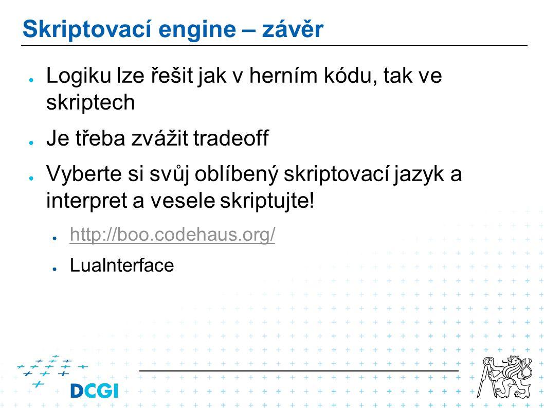 Skriptovací engine – závěr ● Logiku lze řešit jak v herním kódu, tak ve skriptech ● Je třeba zvážit tradeoff ● Vyberte si svůj oblíbený skriptovací jazyk a interpret a vesele skriptujte.